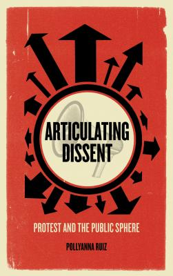Articulating Dissent: Protest and the Public Sphere - Ruiz, Pollyanna