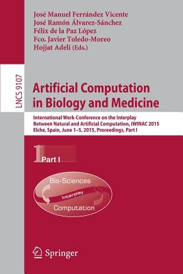 Artificial Computation in Biology and Medicine: International Work-Conference on the Interplay Between Natural and Artificial Computation, Iwinac 2015, Elche, Spain, June 1-5, 2015, Proceedings, Part I - Ferrandez Vicente, Jose Manuel (Editor), and Alvarez-Sanchez, Jose Ramon (Editor), and De La Paz Lopez, Felix (Editor)