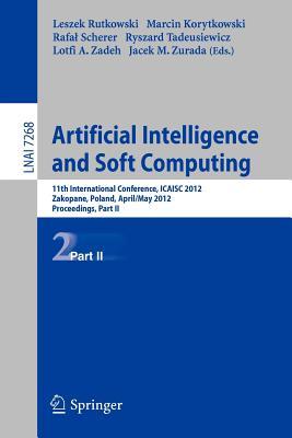 Artificial Intelligence and Soft Computing: 11th International Conference, Icaisa 2012, Zakopane, Poland, April 29 - 3 May, 2012, Proceedings, Part II - Rutkowski, Leszek (Editor), and Korytkowski, Marcin (Editor), and Scherer, Rafal (Editor)