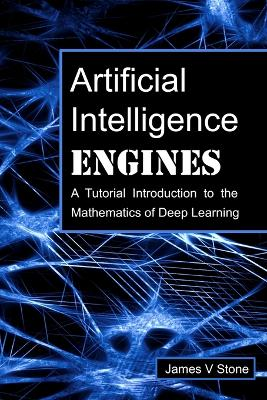 Artificial Intelligence Engines: A Tutorial Introduction to the Mathematics of Deep Learning - Stone, James V