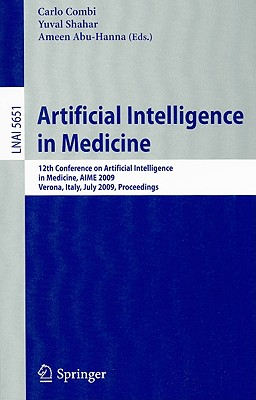 Artificial Intelligence in Medicine: 12th Conference on Artificial Intelligence in Medicine, AIME 2009 Verona, Italy, July 18-22, 2009 Proceedings - Combi, Carlo (Editor), and Shahar, Yuval (Editor), and Abu-Hanna, Ameen (Editor)