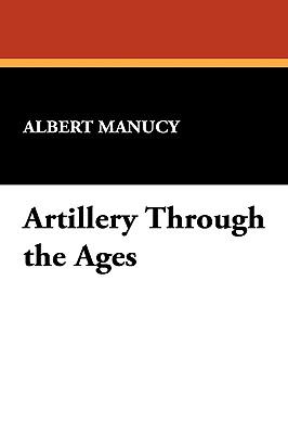 Artillery Through the Ages - Manucy, Albert