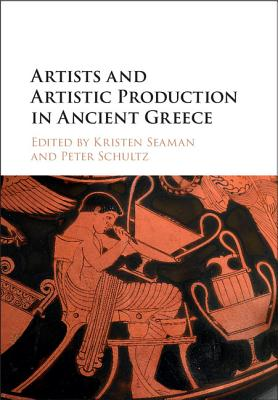 Artists and Artistic Production in Ancient Greece - Schultz, Peter (Editor), and Seaman, Kristin (Editor)