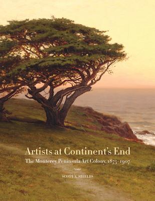 Artists at Continent's End: The Monterey Peninsula Art Colony, 1875-1907 - Shields, Scott A