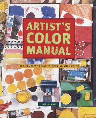 Artist's Color Manual: The Complete Guide to Working with Color - Jennings, Simon
