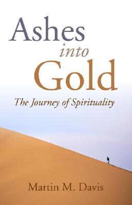 Ashes Into Gold: The Journey of Spirituality - Davis, Martin M