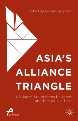 Asia S Alliance Triangle: Us-Japan-South Korea Relations at a Tumultuous Time - Rozman, Gilbert, Professor (Editor)