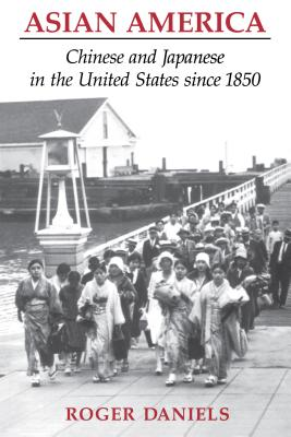 Asian America: Chinese and Japanese in the United States Since 1850 - Daniels, Roger