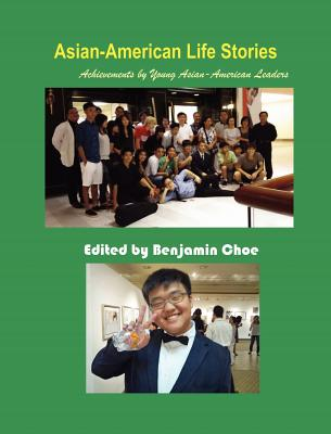 Asian-American Life Stories: Achievements by Young Asian-American Leaders - Choe, Benjamin (Editor), and Kim, Donghyun (Contributions by), and Kim, Myung Jun (Contributions by)