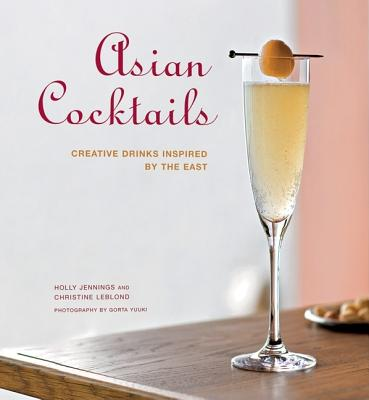 Asian Cocktails: Creative Drinks Inspired by the East - Jennings, Holly, and Leblond, Christine, and Yuuki, Gorta (Photographer)
