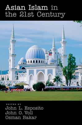 Asian Islam in the 21st Century - Esposito, John L, and Voll, John Obert, and Bakar, Osman