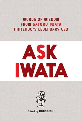 Ask Iwata: Words of Wisdom from Satoru Iwata, Nintendo's Legendary CEO - Bett, Sam (Translated by), and Hobonichi (Editor)