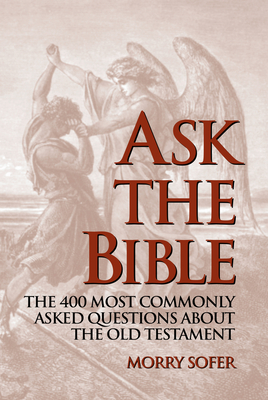 Ask the Bible: The 400 Most Commonly Asked Questions about the Old Testament - Sofer, Morry