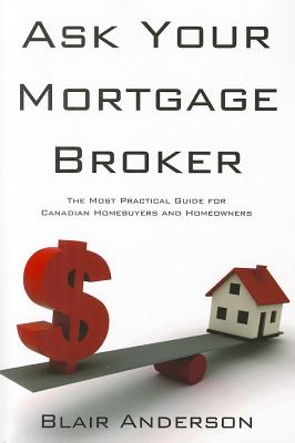 Ask Your Mortgage Broker: The Most Practical Guide for Canadian Homebuyers and Homeowners - Anderson, Blair