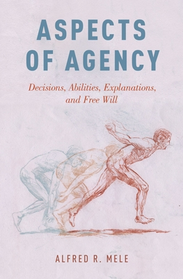 Aspects of Agency: Decisions, Abilities, Explanations, and Free Will - Mele, Alfred R