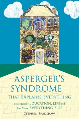 Asperger's Syndrome-That Explains Everything: Strategies for Education, Life and Just about Everything Else - Bradshaw, Stephen, and Happe, Francesca (Foreword by)