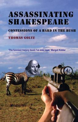 Assassinating Shakespeare: The True Confessions of a Bard in the Bush - Goltz, Thomas