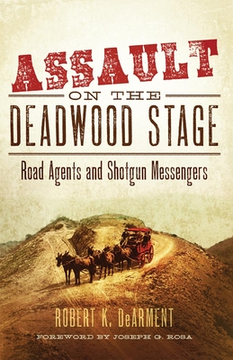 Assault on the Deadwood Stage: Road Agents and Shotgun Messengers - Dearment, Robert K, and Rosa, Joseph G (Foreword by)