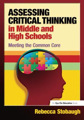 Assessing Critical Thinking in Middle and High Schools: Meeting the Common Core - Stobaugh, Rebecca