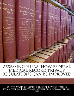 Assessing Hipaa: How Federal Medical Record Privacy Regulations Can Be Improved - United States Congress House of Represen (Creator)