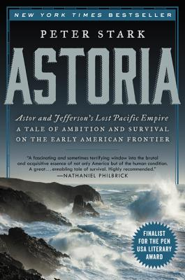 Astoria: Astor and Jefferson's Lost Pacific Empire: A Tale of Ambition and Survival on the Early American Frontier - Stark, Peter