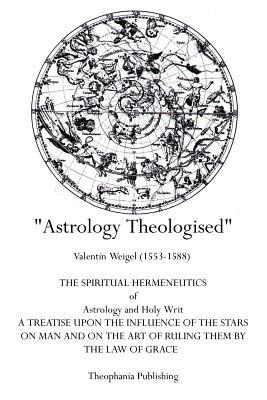 Astrology Theologised: The Spiritual Hermeneutics of Astrology and Holy Writ - Weigel, Valentin