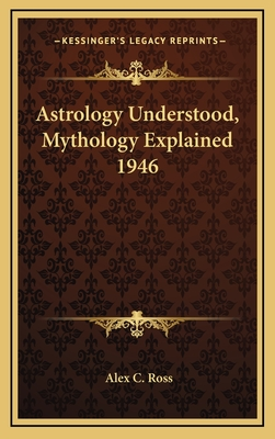 Astrology Understood, Mythology Explained 1946 - Ross, Alex C