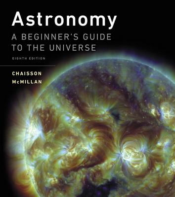 Astronomy: A Beginner's Guide to the Universe Plus Mastering Astronomy with Pearson Etext -- Access Card Package - Chaisson, Eric, and McMillan, Steve