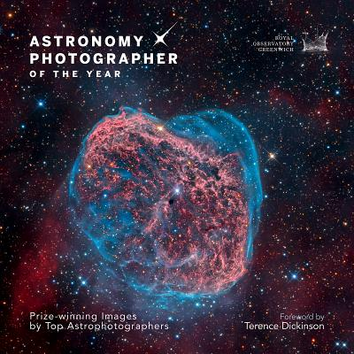 Astronomy Photographer of the Year: Prize-Winning Images by Top Astrophotographers - Dickinson, Terence (Foreword by)