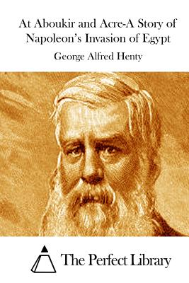 At Aboukir and Acre-A Story of Napoleon's Invasion of Egypt - Henty, George Alfred, and The Perfect Library (Editor)