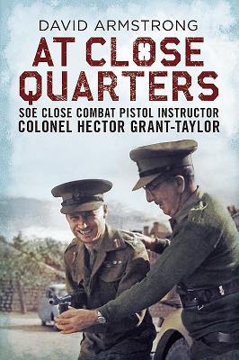 At Close Quarters: SOE Close Combat Pistol Instructor Colonel Hector Grant-Taylor - Armstrong, David