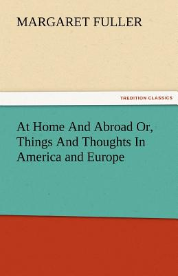 At Home and Abroad Or, Things and Thoughts in America and Europe - Fuller, Margaret