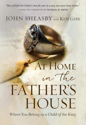 At Home in the Father's House: Where You Belong as a Child of the King - Sheasby, John, and Gire, Ken, Mr.