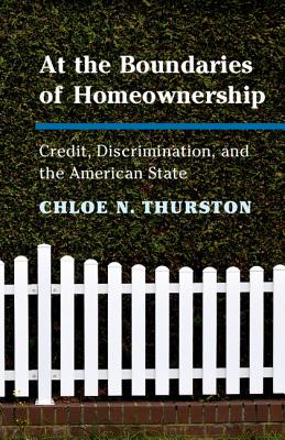 At the Boundaries of Homeownership: Credit, Discrimination, and the American State - Thurston, Chloe N.