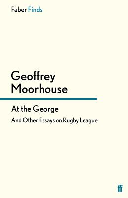 At the George: And Other Essays on Rugby League - Moorhouse, Geoffrey, and Heads, Ian (Introduction by)