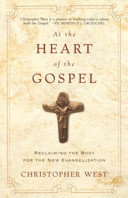 At the Heart of the Gospel: Reclaiming the Body for the New Evangelization - West, Christopher
