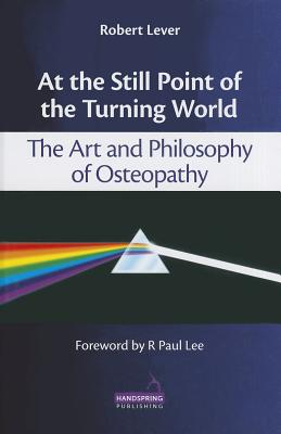 At the Still Point of the Turning World: The Art and Philosophy of Osteopathy - Lever, Robert