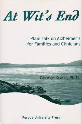 At Wit's End: Plain Talk on Alzheimer's for Families and Clinicians - Kraus, George