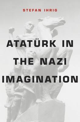 Atatürk in the Nazi Imagination - Ihrig, Stefan