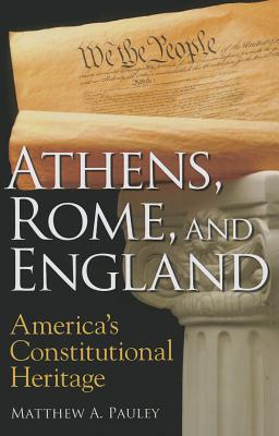 Athens, Rome, and England: America's Constitutional Heritage - Pauley, Matthew A