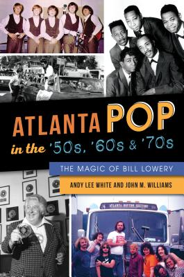 Atlanta Pop in the '50s, '60s and '70s: The Magic of Bill Lowery - White, Andy Lee, and Williams, John M