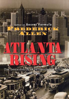 Atlanta Rising: The Invention of an International City 1946-1996 - Allen, Frederick