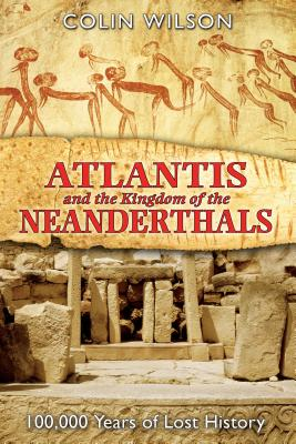 Atlantis and the Kingdom of the Neanderthals: 100,000 Years of Lost History - Wilson, Colin