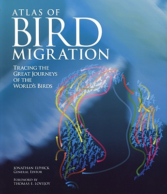 Atlas of Bird Migration: Tracing the Great Journeys of the World's Birds - Elphick, Jonathan (Editor), and Lovejoy, Thomas E, Professor, Ph.D. (Foreword by)