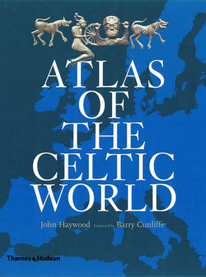 Atlas of the Celtic World - Haywood, John, and Cunliffe, Barry (Foreword by)