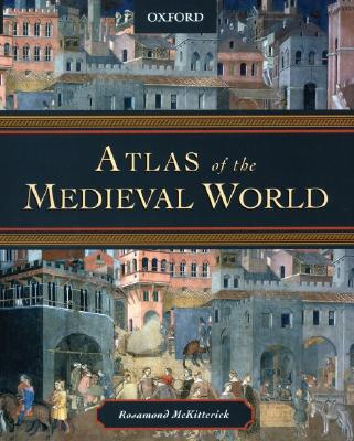 Atlas of the Medieval World - McKitterick, Rosamond (Editor)