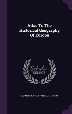 Atlas to the Historical Geography of Europe - Freeman, Edward Augustus, and J B Bury (Creator)