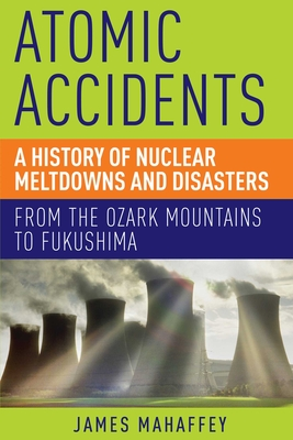 Atomic Accidents: A History of Nuclear Meltdowns and Disasters: From the Ozark Mountains to Fukushima - Mahaffey, James