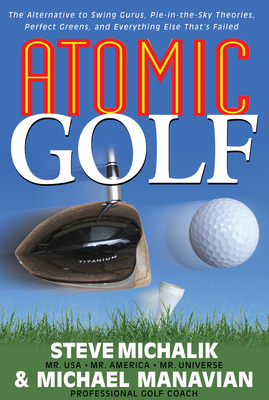 Atomic Golf: The Alternative to Swing Gurus, Pie-In-The-Sky Theories, Perfect Greens, and Everything Else That's Failed - Michalik, Steve, and Manavian, Michael