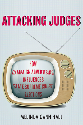 Attacking Judges: How Campaign Advertising Influences State Supreme Court Elections - Hall, Melinda Gann